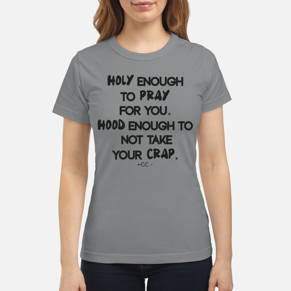 Holy enough to pray for you hood enough to not take your crap kid shirt ladies tee