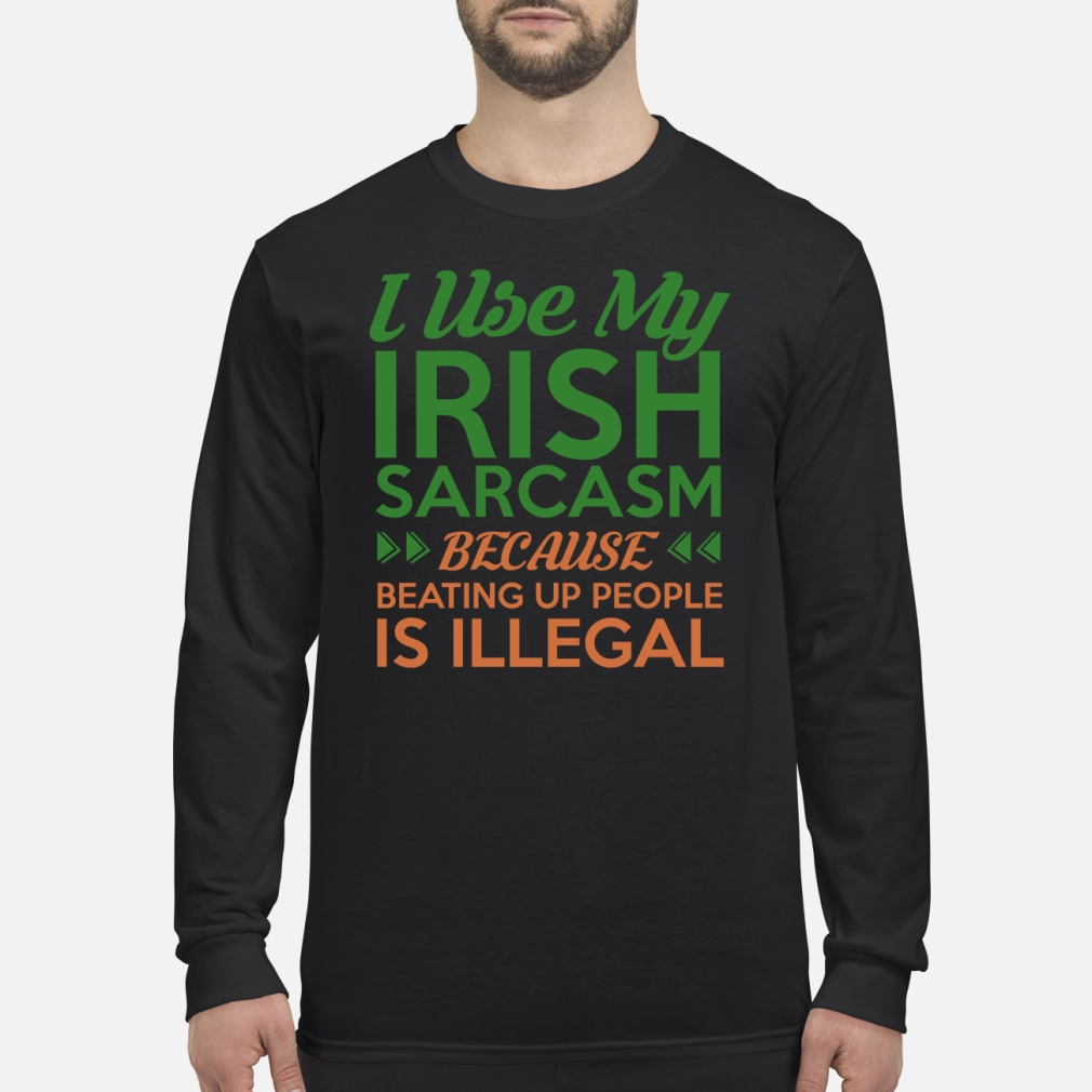 I used my Irish sarcasm because beating up people is illegal shirt Long sleeved