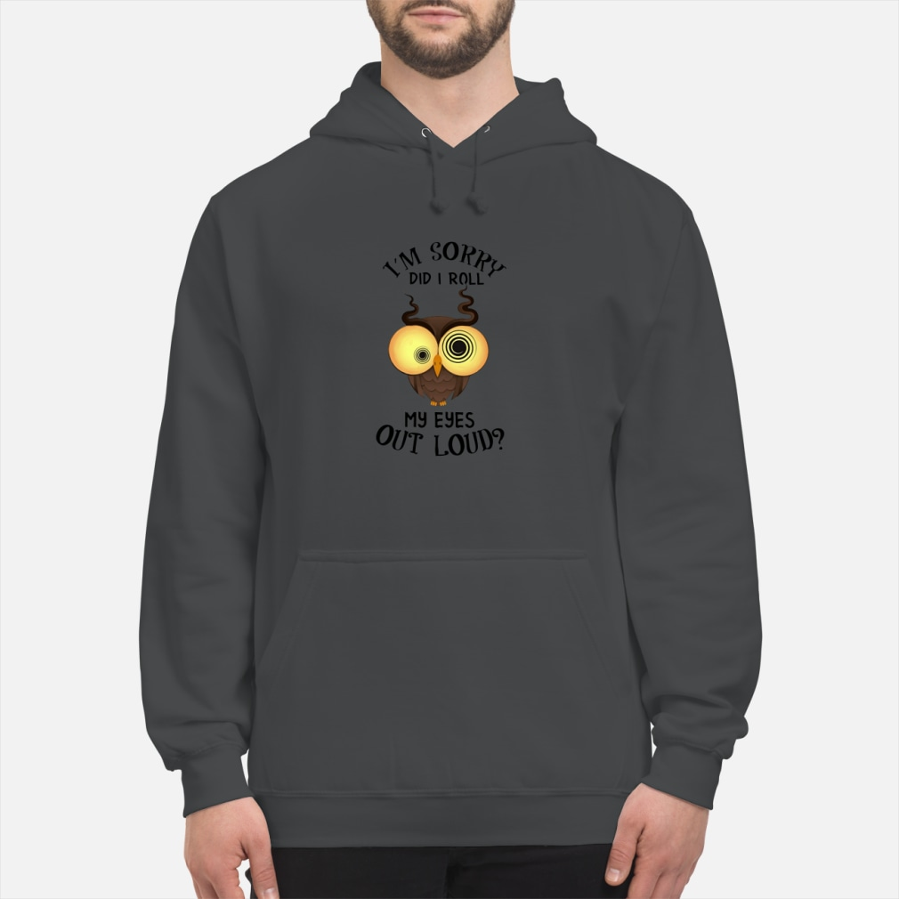 Owl I'm sorry did i roll my eyes out loud shirt hoodie