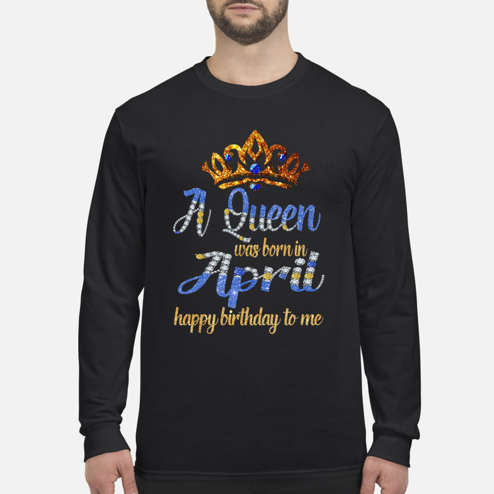 A queen was born in April happy birthday to me Crown ladies Shirt long sleeved