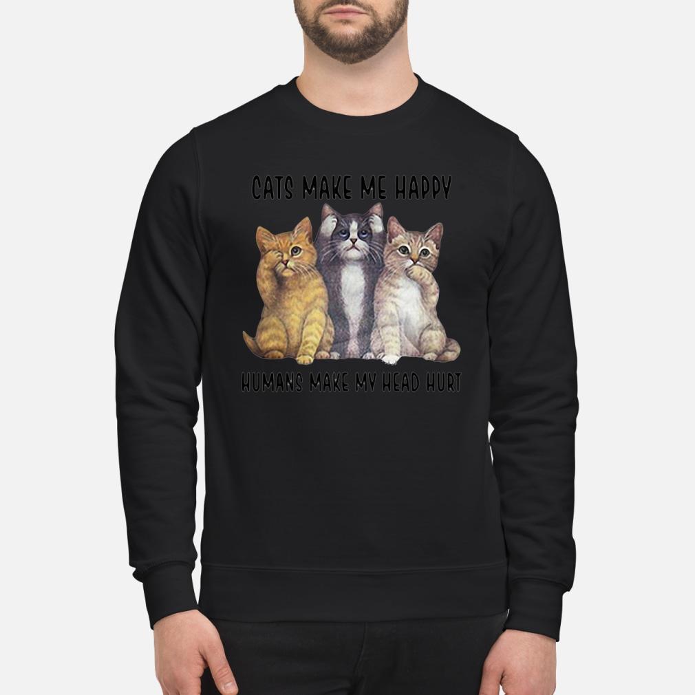 Cats make me happy humans make my head hurt Shirt sweater