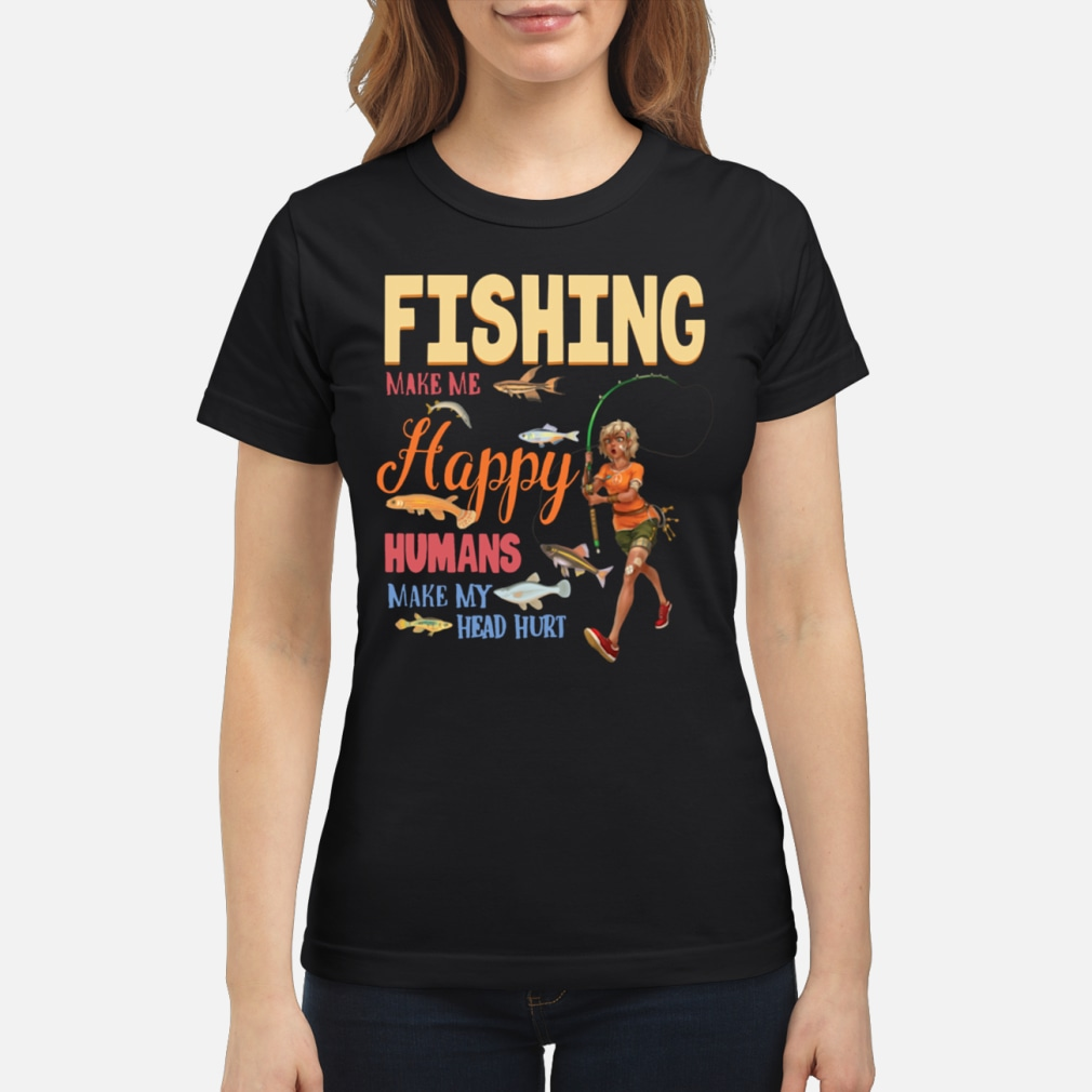 Fishing Makes Me happy Humans Make My Head Hurt shirt ladies tee