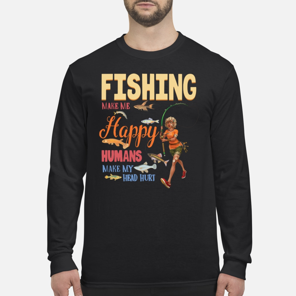 Fishing Makes Me happy Humans Make My Head Hurt shirt Long sleeved