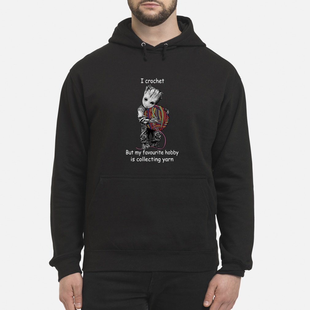 Groot I crochet but my favorite hobby is collecting yarn shirt hoodie