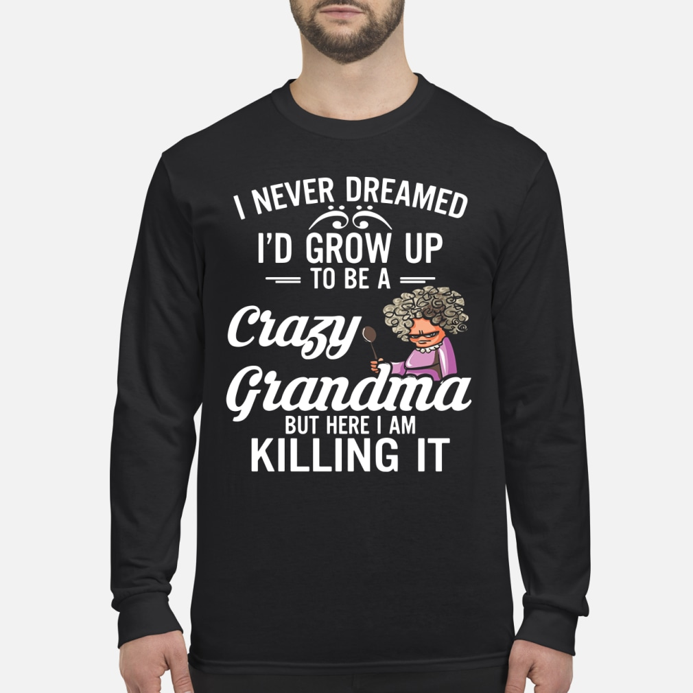 I Never Dreamed I'd Grow Up To Be A Crazy Grandma But Here I Am Killing It Shirt Long sleeved