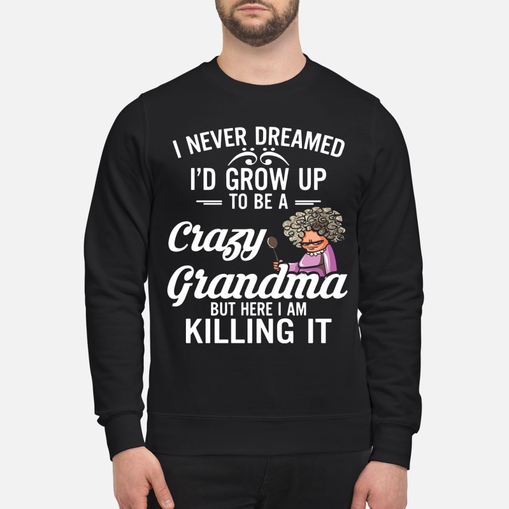 I Never Dreamed I'd Grow Up To Be A Crazy Grandma But Here I Am Killing It Shirt sweater
