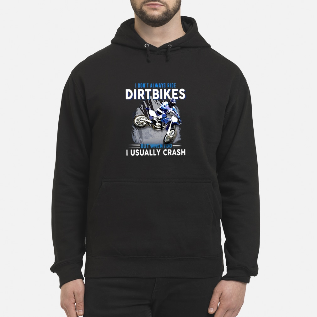 I don't always ride dirtbikes but when i do i usally crash shirt hoodie