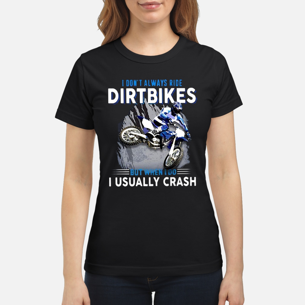 I don't always ride dirtbikes but when i do i usally crash shirt ladies tee