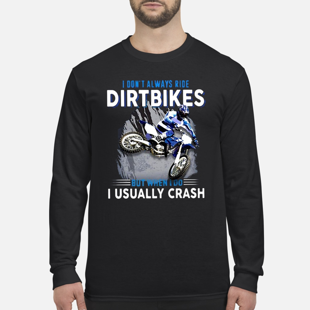 I don't always ride dirtbikes but when i do i usally crash shirt Long sleeved