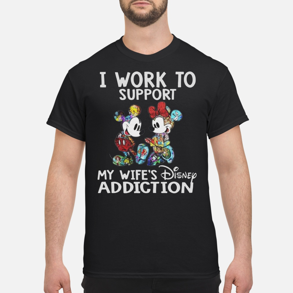 I work to support my wife's Disney addiction Mickey and Minnie shirt