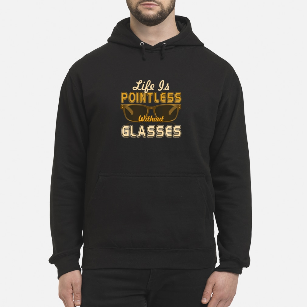 Life Is Pointless Without Glasses Shirt hoodie