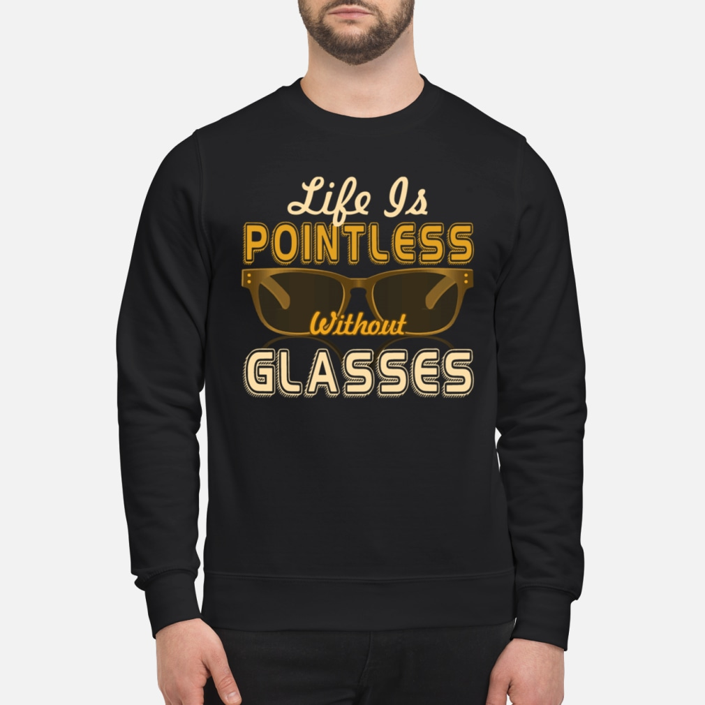 Life Is Pointless Without Glasses Shirt sweater