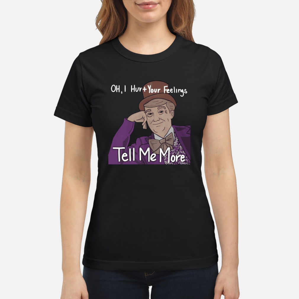 Trump oh I hurt your feeling tell me more shirt ladies tee