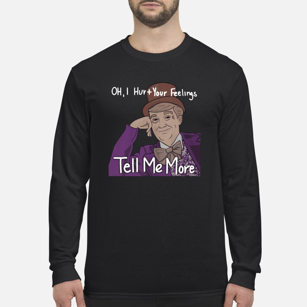 Trump oh I hurt your feeling tell me more shirt Long sleeved