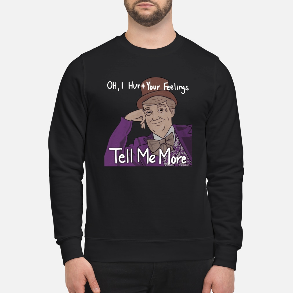 Trump oh I hurt your feeling tell me more shirt sweater