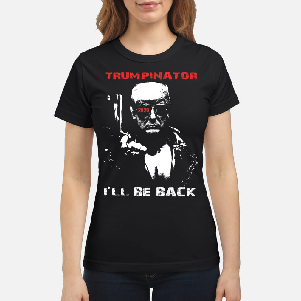Trumpinator 2020 I'll Be Back Support Trump shirt ladies tee