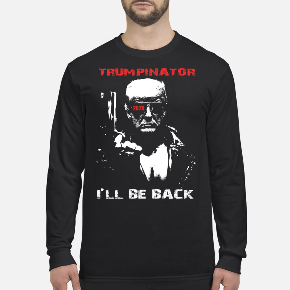 Trumpinator 2020 I'll Be Back Support Trump shirt Long sleeved