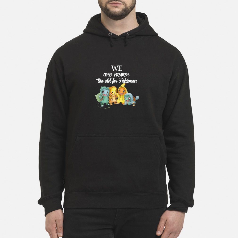 We are never too old for pokemon shirt hoodie
