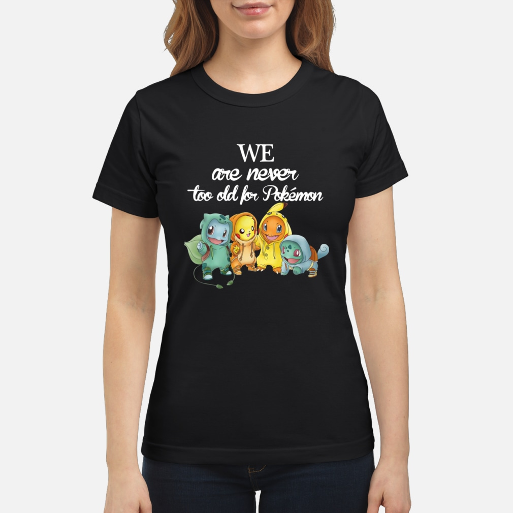 We are never too old for pokemon shirt ladies tee