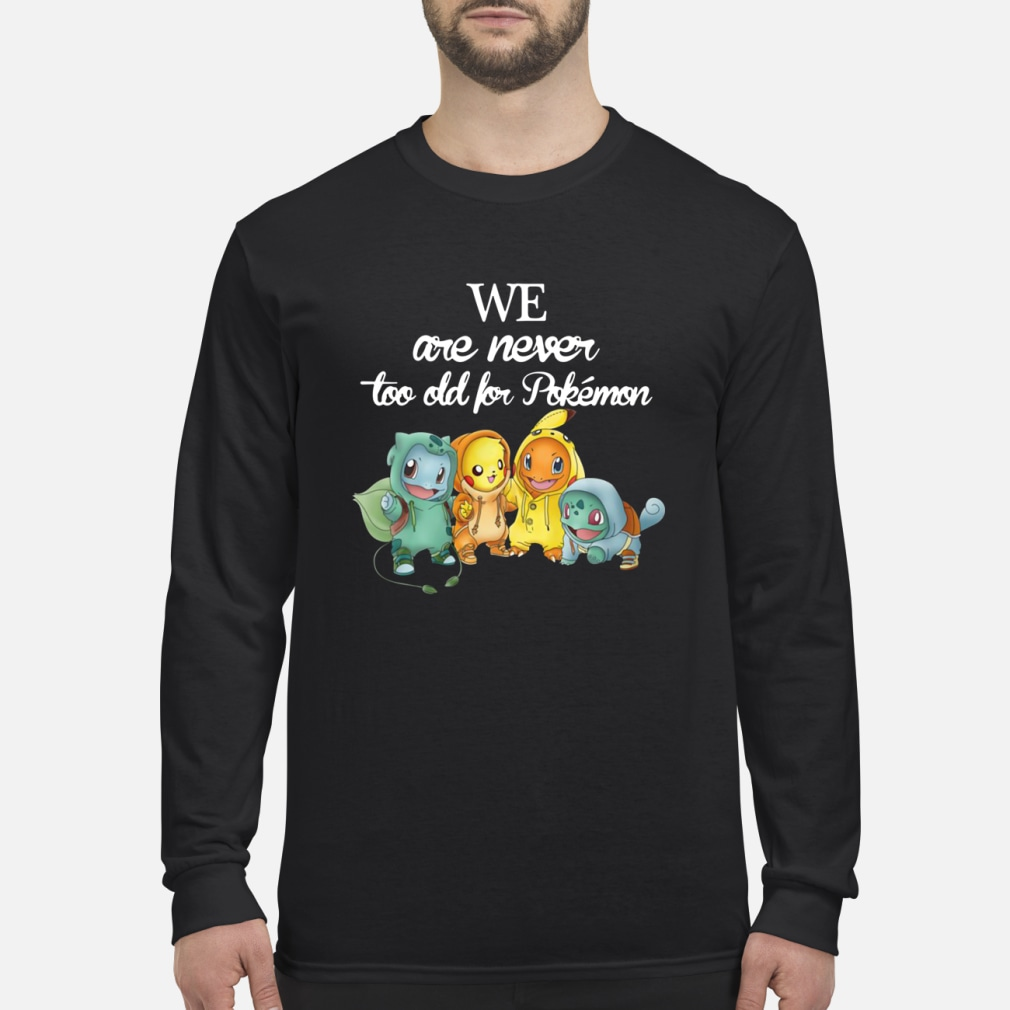 We are never too old for pokemon shirt Long sleeved