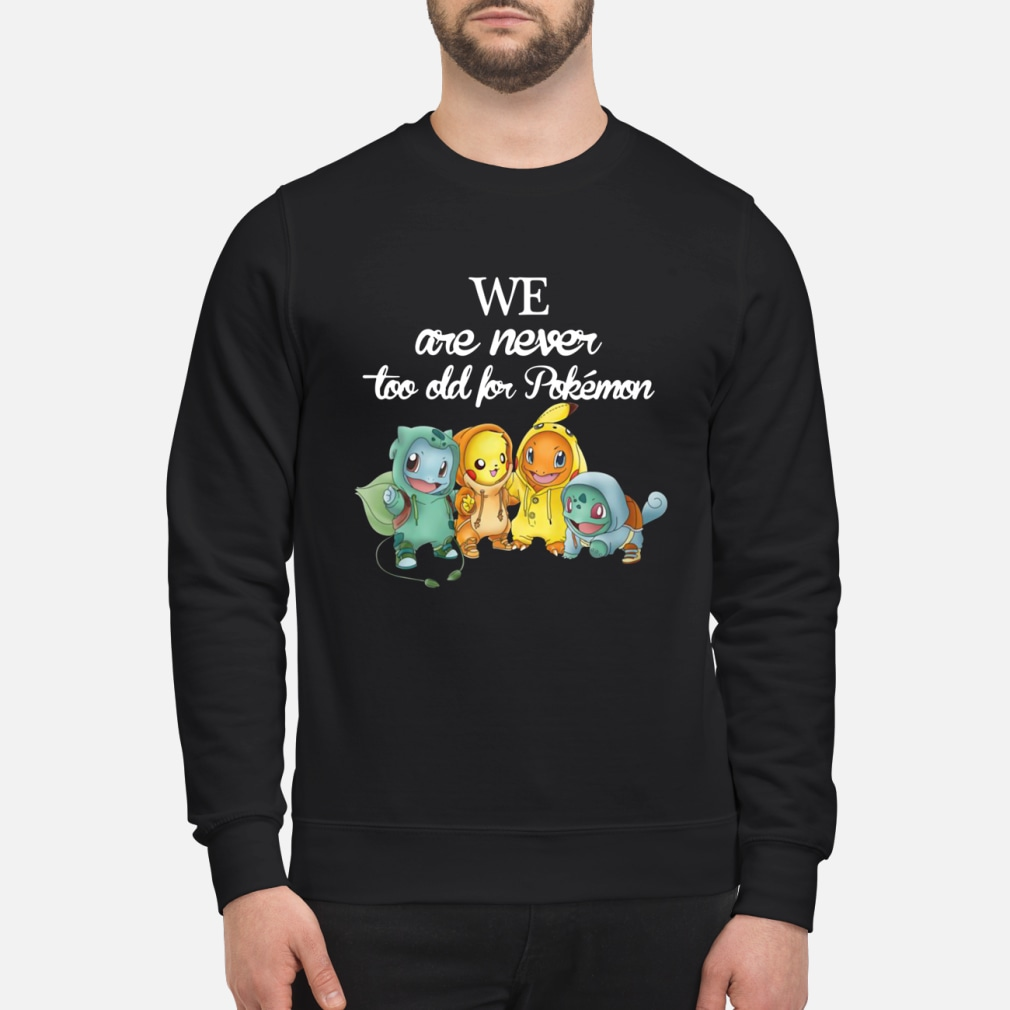 We are never too old for pokemon shirt sweater
