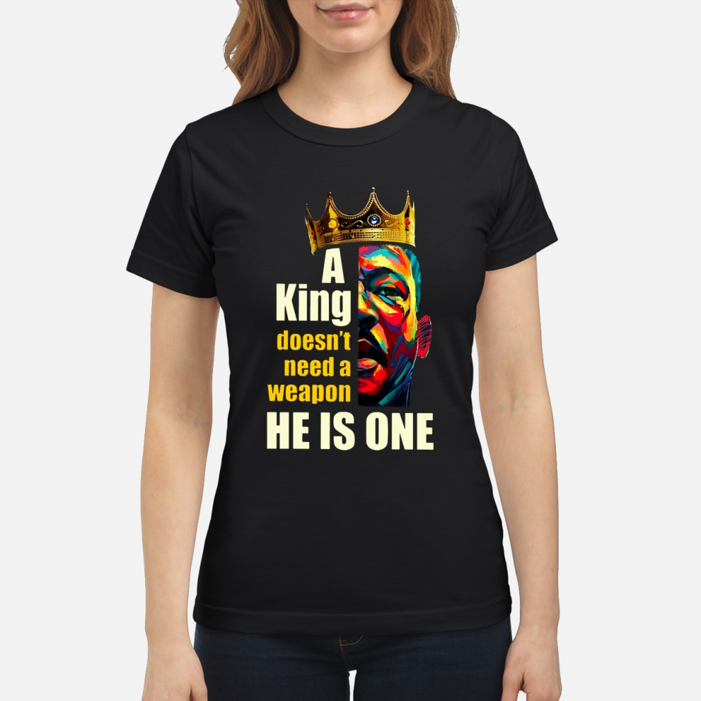 A King Doesn't Need A Weapon He Is One ladies shirt ladies tee