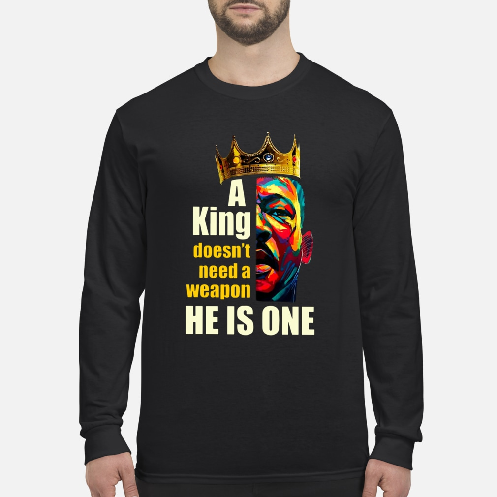 A King Doesn't Need A Weapon He Is One ladies shirt Long sleeved