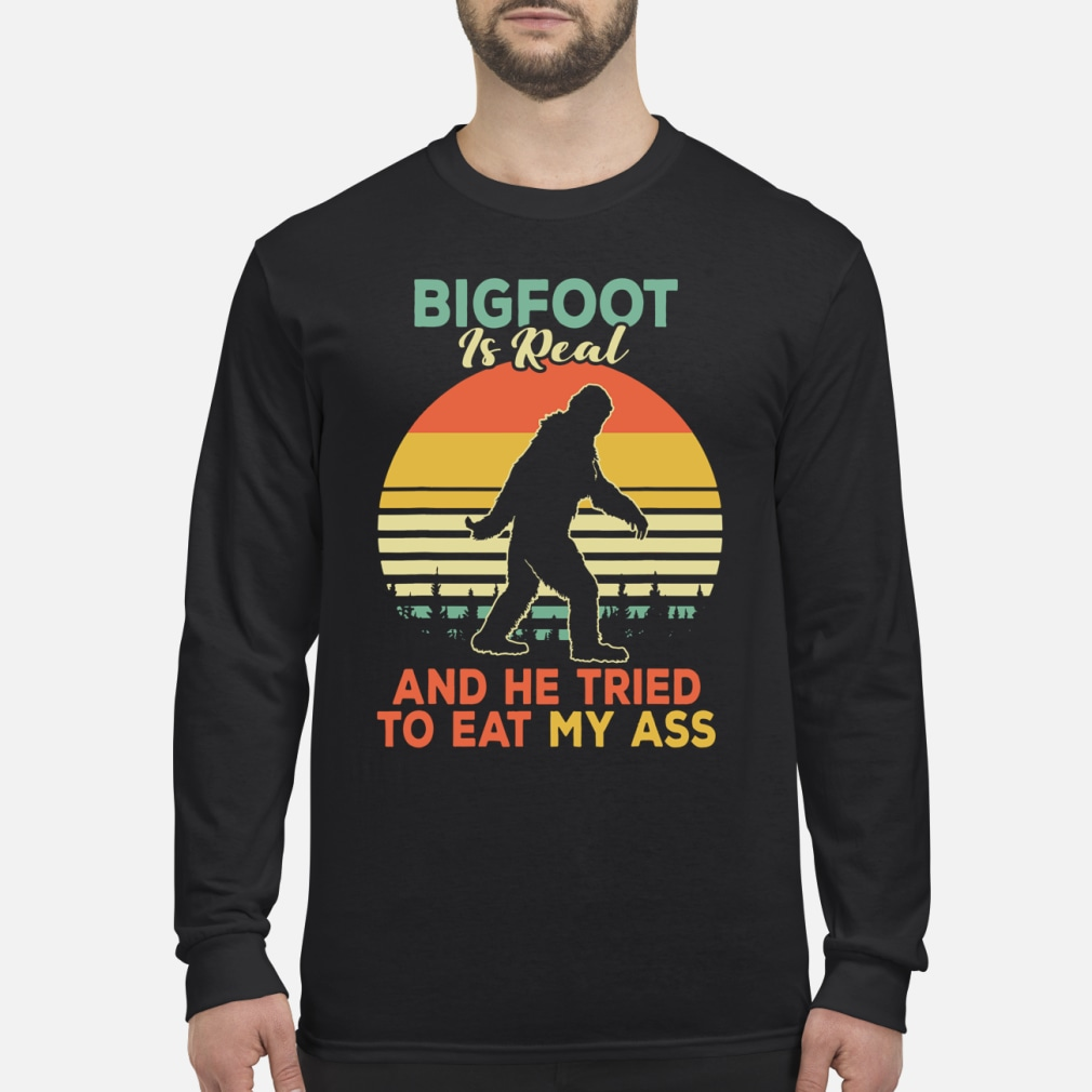 Bigfoot is Real And He Tried to Eat My Ass Shirt Long sleeved