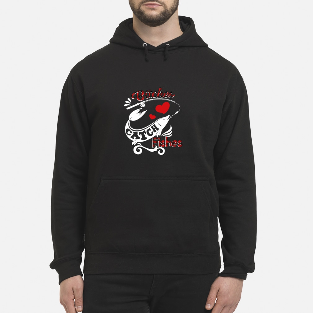 Bitches Catch Fishes Shirt hoodie
