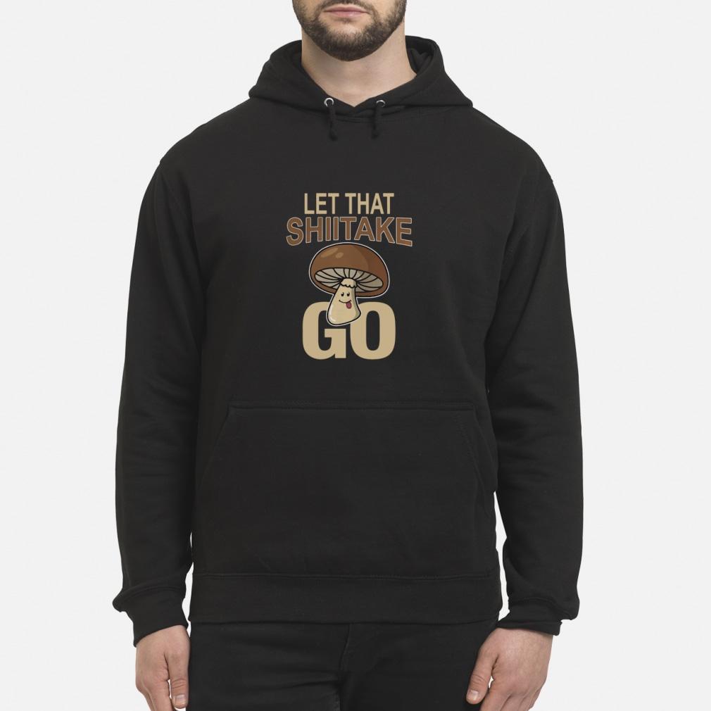 Let That Shiitake Go Shirt hoodie