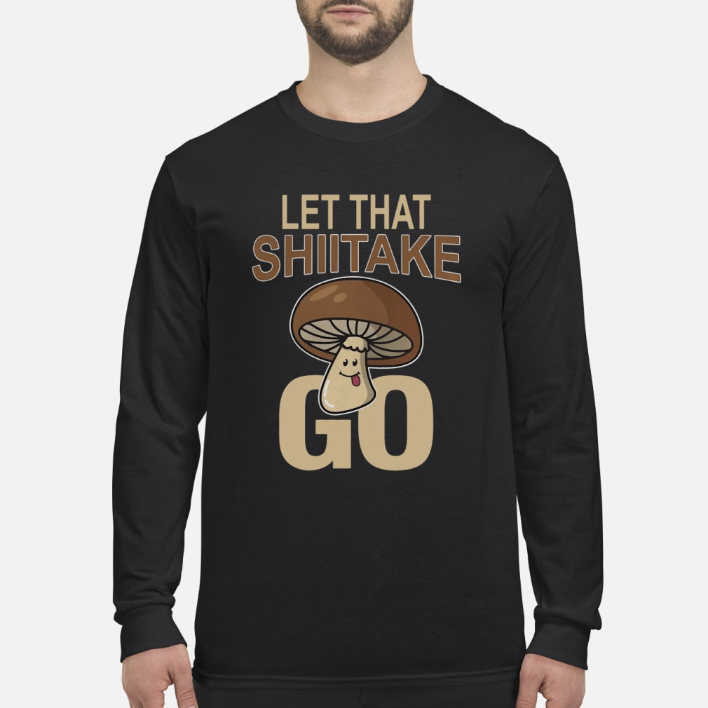 Let That Shiitake Go Shirt Long sleeved