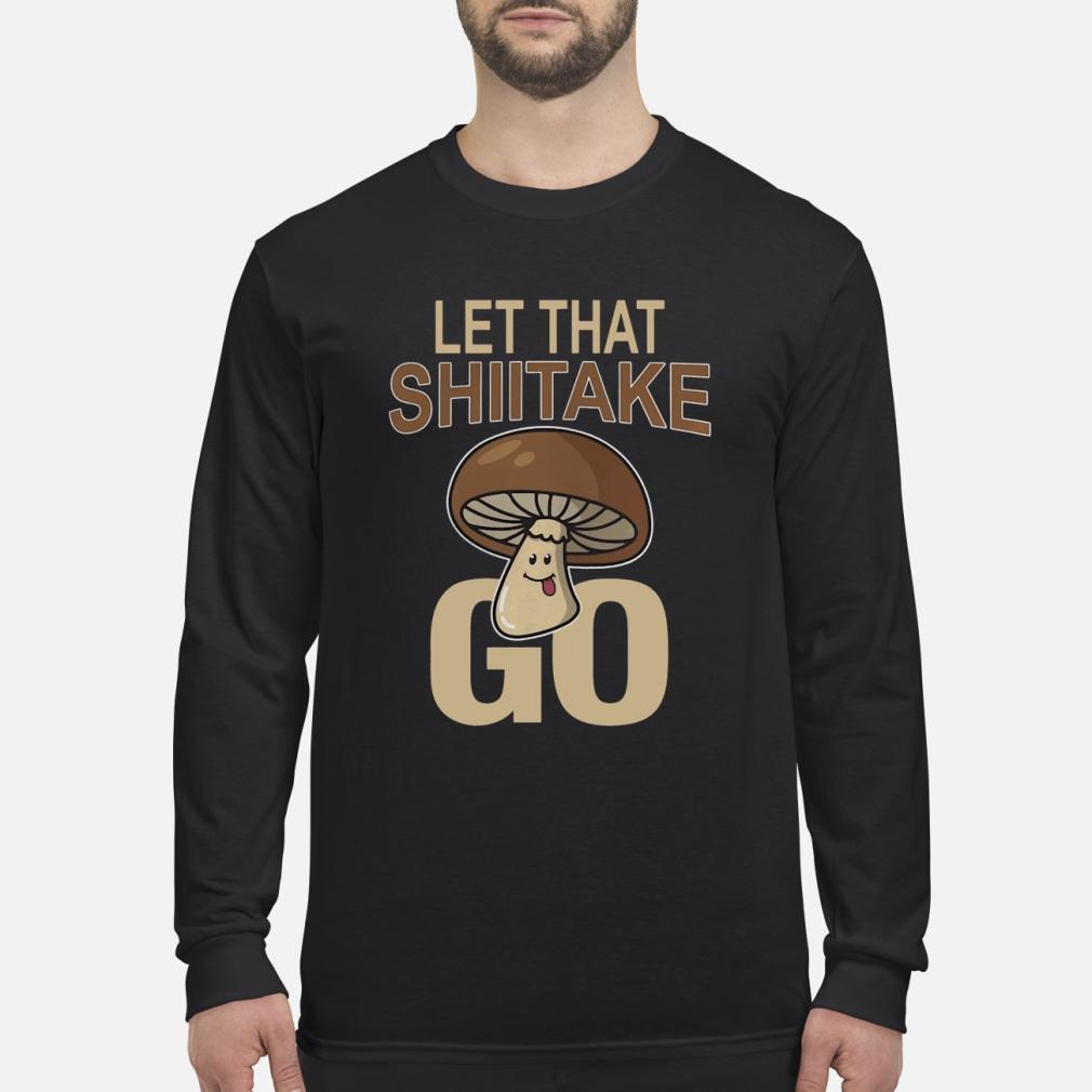 Let That Shiitake Go Shirt Long sleeved