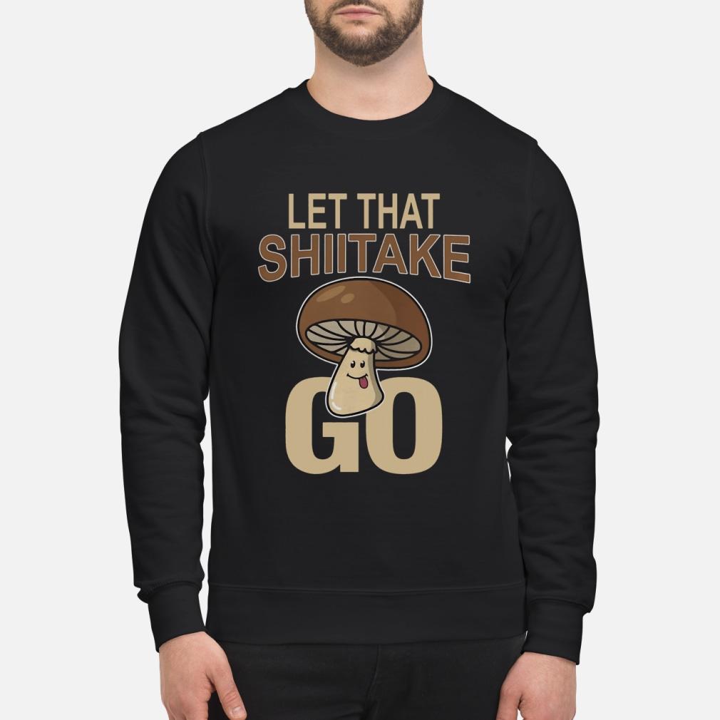Let That Shiitake Go Shirt sweater