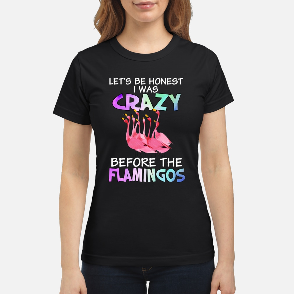 Let's be honest I was crazy before the flamingos shirt ladies tee