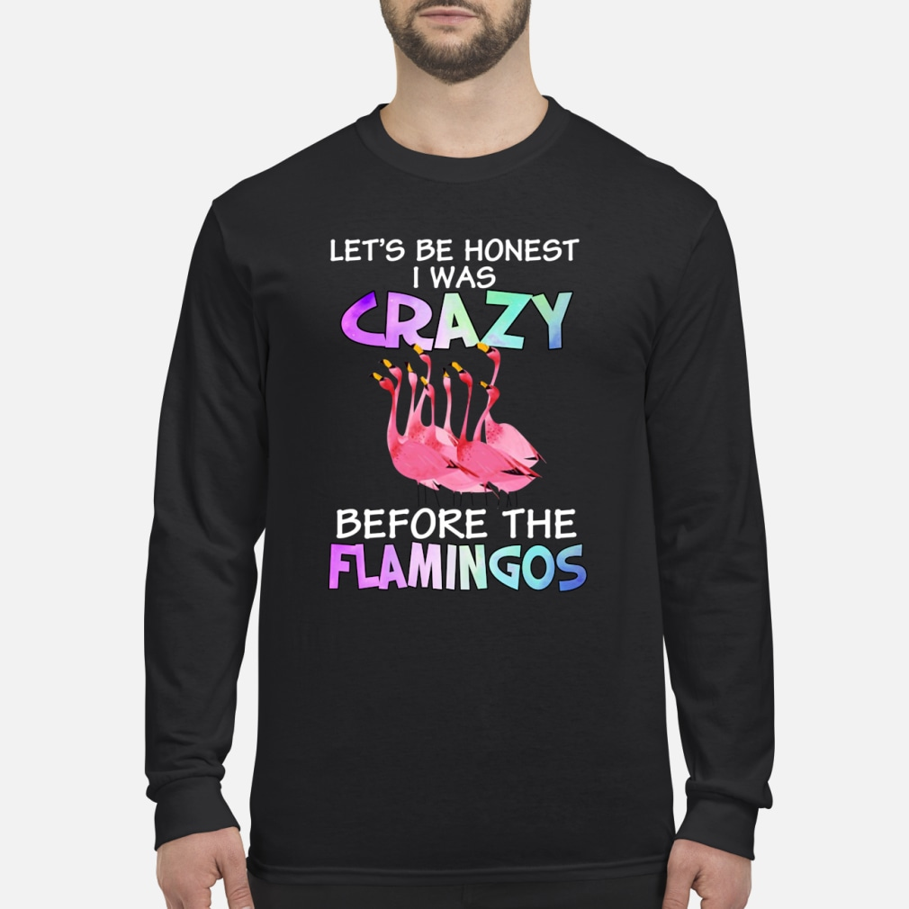 Let's be honest I was crazy before the flamingos shirt Long sleeved