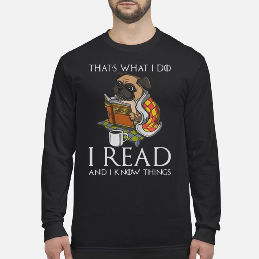 Pug that 's what I do I read and I know things Shirt Long sleeved