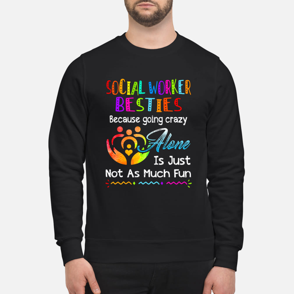 Social Worker besties because going crazy alone is just not as much fun ladies shirt sweater