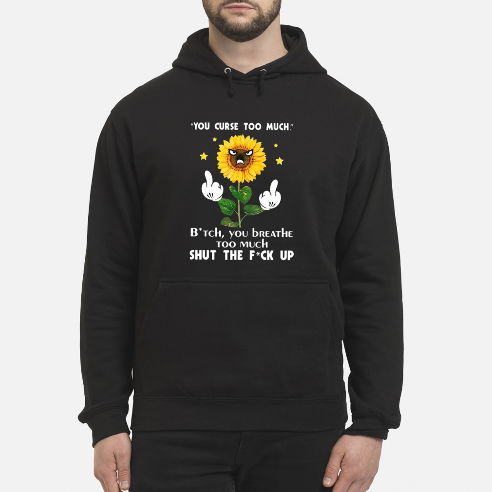 Sunflower you curse too much bitch you breathe too much ladies shirt hoodie