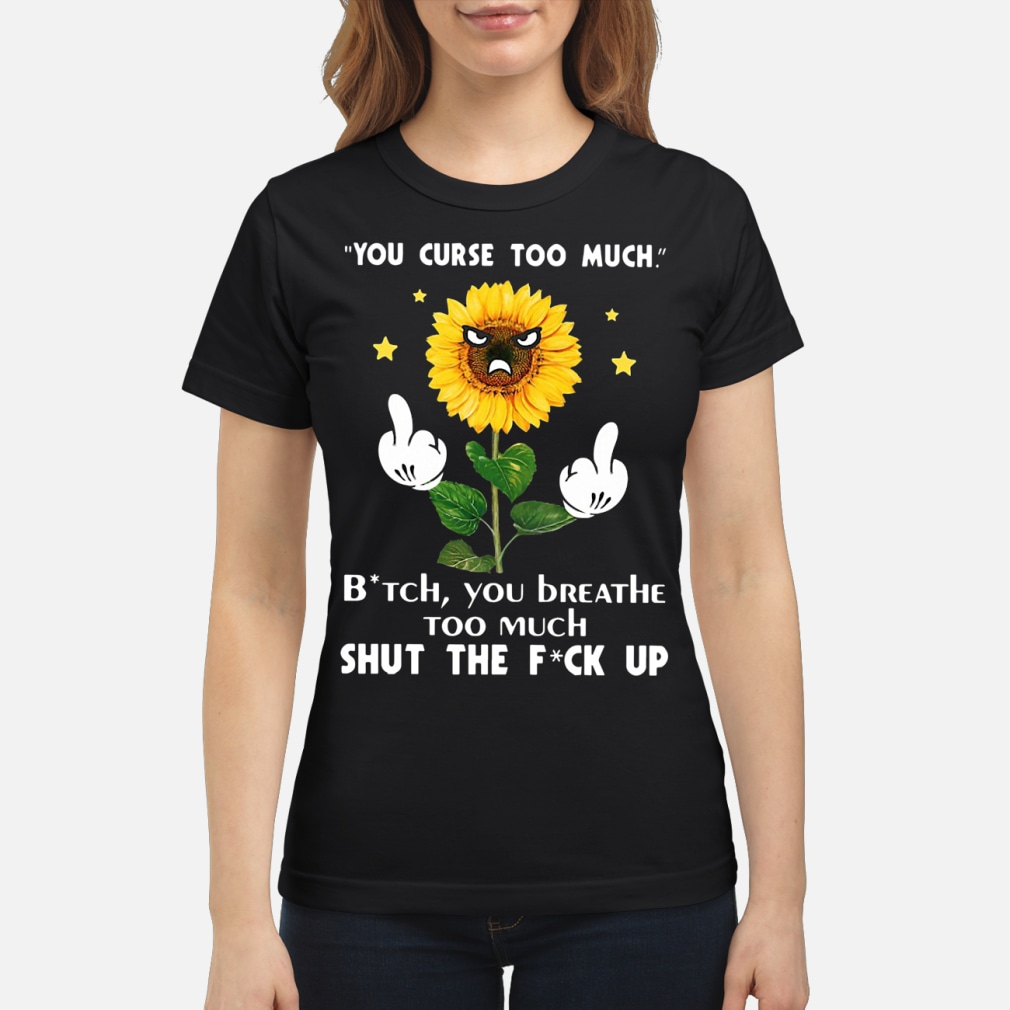 Sunflower you curse too much bitch you breathe too much ladies shirt ladies tee