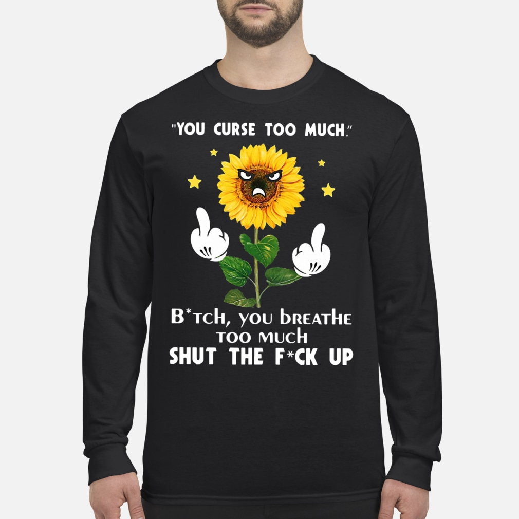 Sunflower you curse too much bitch you breathe too much ladies shirt Long sleeved