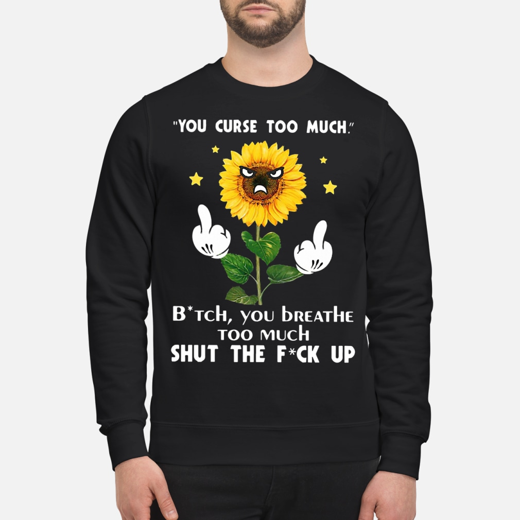 Sunflower you curse too much bitch you breathe too much ladies shirt sweater