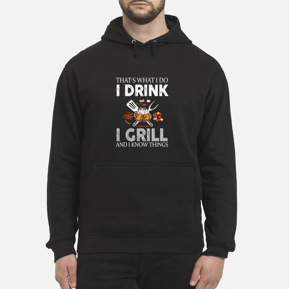 That's what I do I drink I grill and I know things shirt hoodie