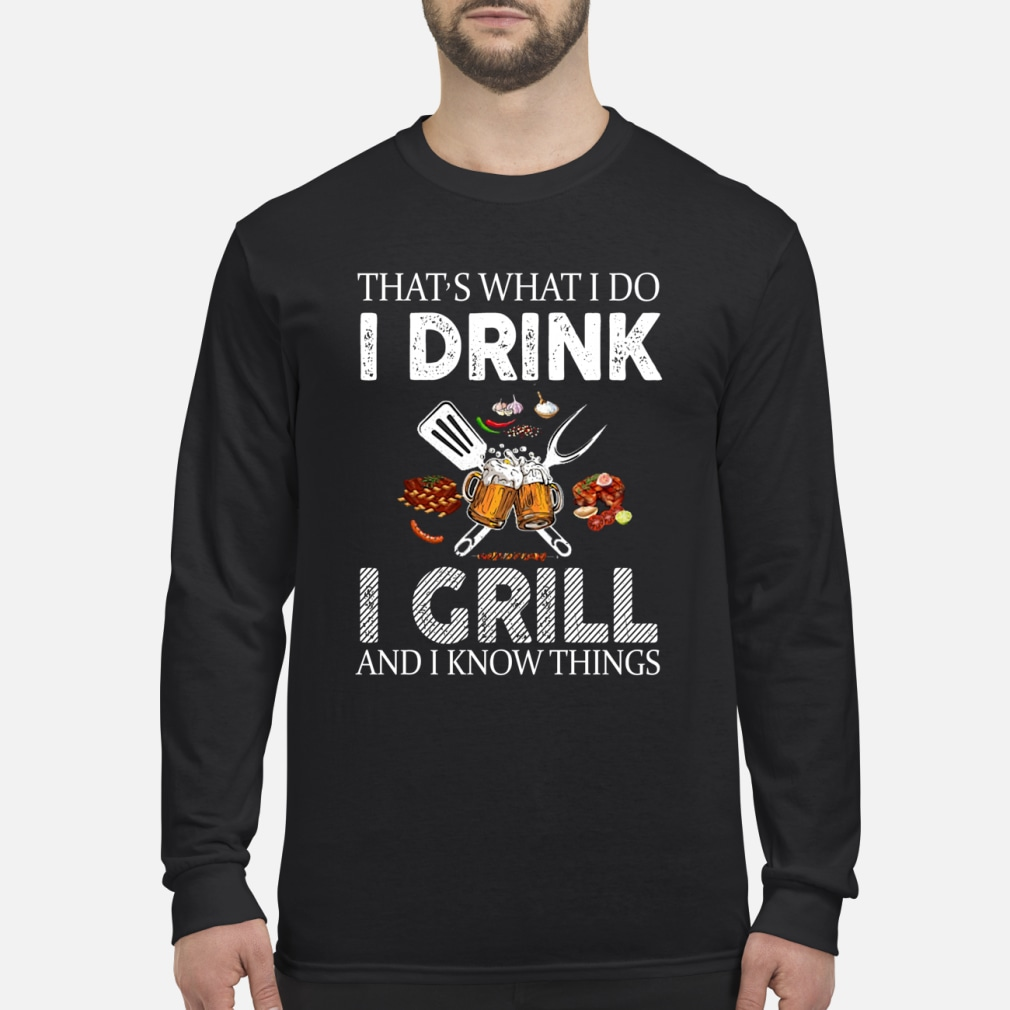 That's what I do I drink I grill and I know things shirt Long sleeved