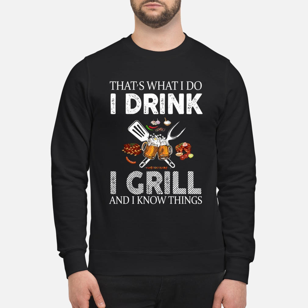 That's what I do I drink I grill and I know things shirt sweater
