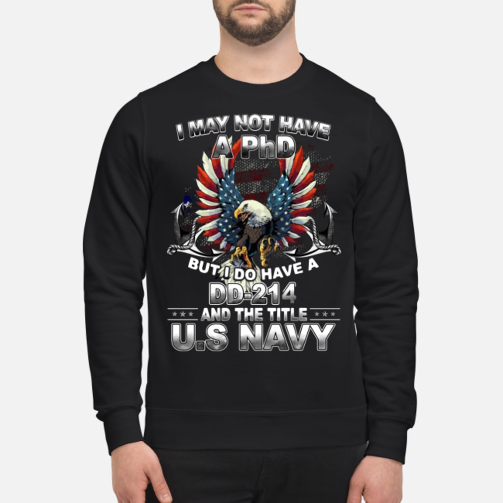 I may not have a phd but i do have a dd-214 title us navy shirt sweater