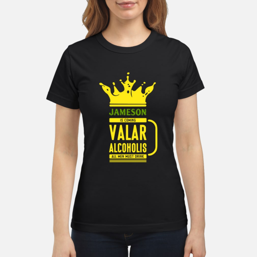 Jameson is coming Valar alcoholis all men must drink shirt ladies tee