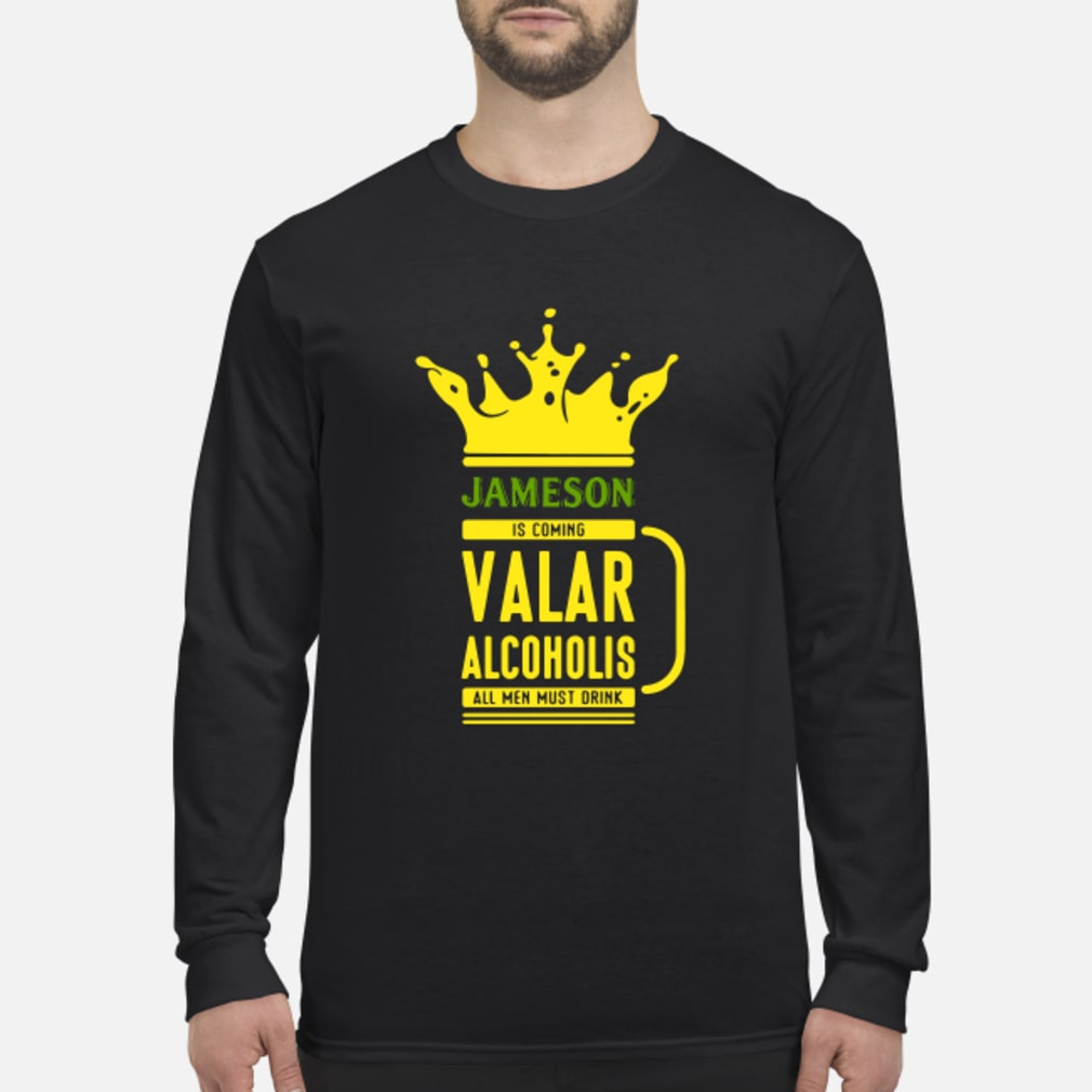 Jameson is coming Valar alcoholis all men must drink shirt Long sleeved