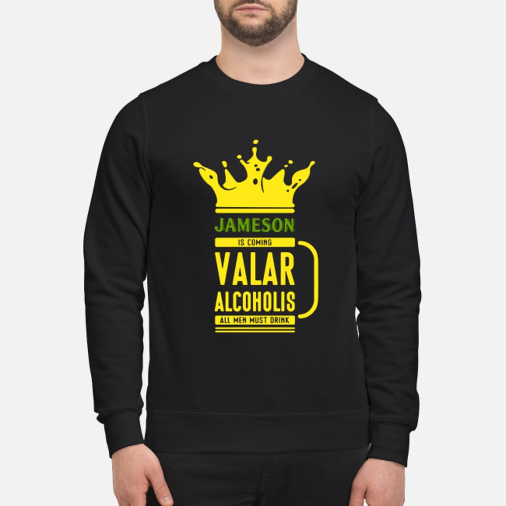 Jameson is coming Valar alcoholis all men must drink shirt sweater
