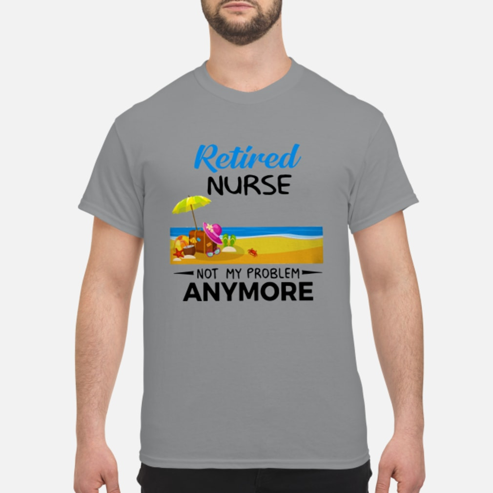 Retired Nurse Not My Problem Anymore Shirt