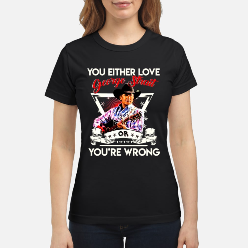 You either love george strait or you're wrong shirt ladies tee